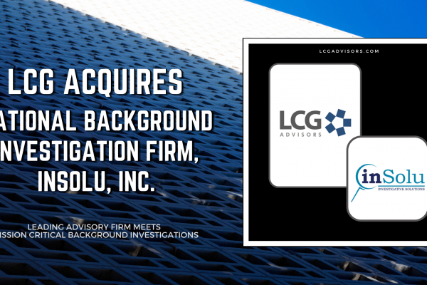 LCG Advisors Acquires National Background Investigation Firm, InSolu, Inc. to Expand its Services to Include Mission Critical Background Investigations